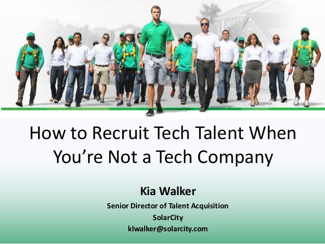 How to Recruit Tech Talent When You're Not a Tech Company Kia Walker Senior Director of Talent Acquisition SolarCity klwal...