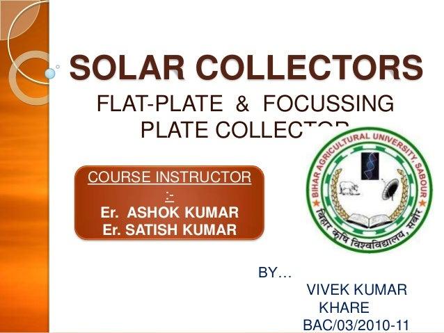 SOLAR COLLECTORS FLAT-PLATE & FOCUSSING PLATE COLLECTOR COURSE INSTRUCTOR :Er. ASHOK KUMAR Er. SATISH KUMAR BY…  VIVEK KUM...