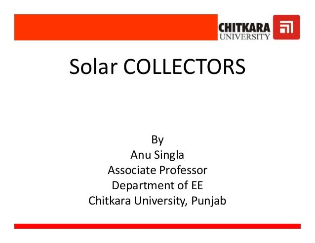 Solar COLLECTORS By Anu Singla Associate Professor Department of EE Chitkara University, Punjab Solar COLLECTORS By Anu Si...