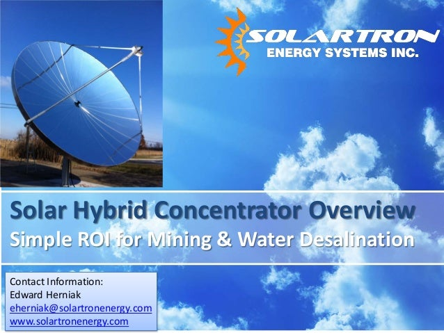 Solar Hybrid Concentrator Overview Simple ROI for Mining & Water Desalination Contact Information: Edward Herniak eherniak...