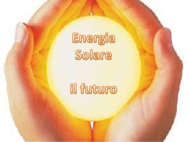 UNA FONTE VITALE L'energia solare è l'energia associata alla radiazione solare e rappresenta la fonte primaria di energia ...