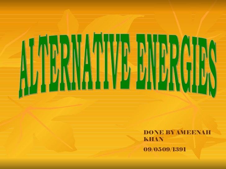 ALTERNATIVE ENERGIES DONE BY AMEENAH KHAN 09/0509/1391