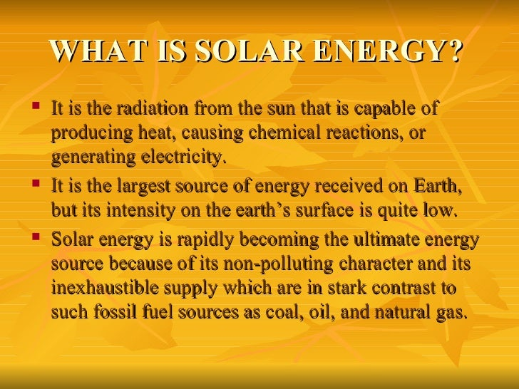 what is solar energy and its Solar energy the earth receives an incredible supply of solar energy the sun, an average star, is a fusion reactor that has been burning over 4 billion years.