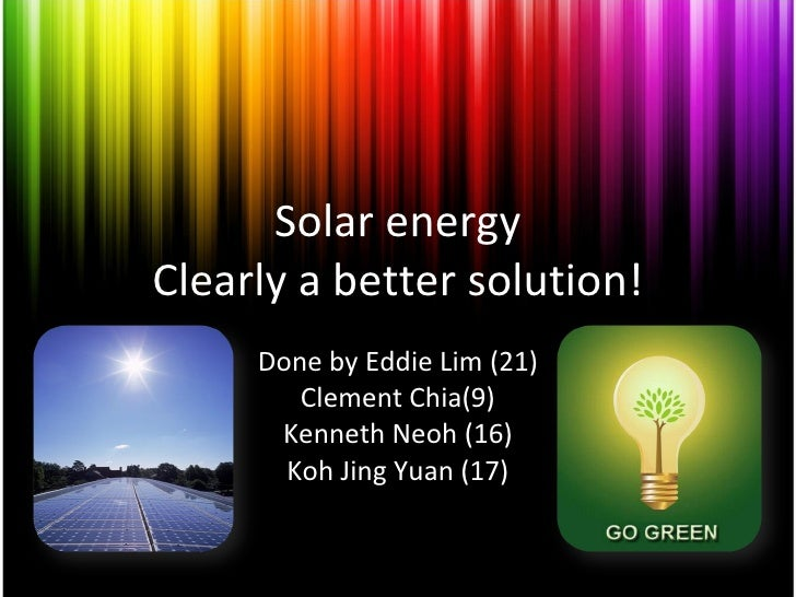 Solar energy Clearly a better solution! Done by Eddie Lim (21) Clement Chia(9) Kenneth Neoh (16) Koh Jing Yuan (17)