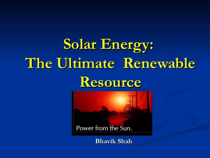 Solar Energy:  The Ultimate  Renewable Resource Bhavik Shah