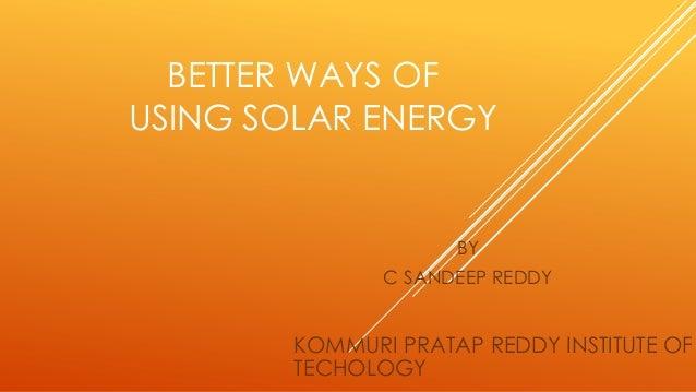 BETTER WAYS OF USING SOLAR ENERGY BY C SANDEEP REDDY KOMMURI PRATAP REDDY INSTITUTE OF TECHOLOGY