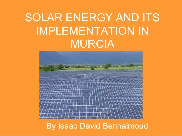SOLAR ENERGY AND ITS IMPLEMENTATION IN       MURCIA   By Isaac David Benhaimoud
