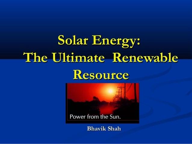 Solar Energy:The Ultimate Renewable       Resource         Bhavik Shah