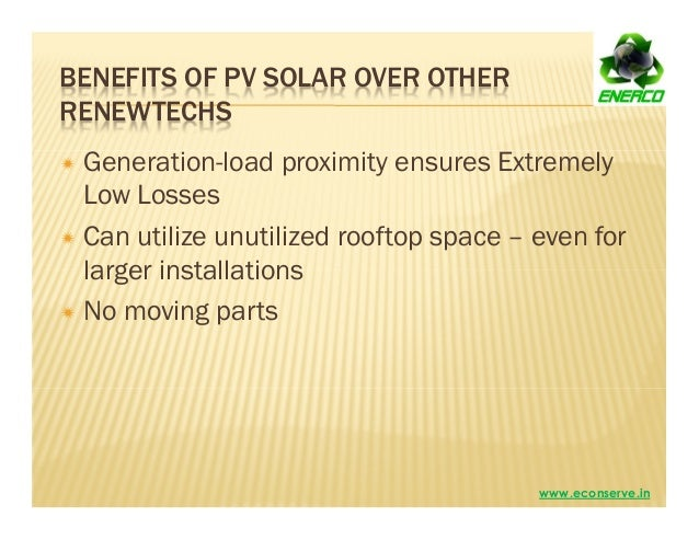 BENEFITS OF PV SOLAR OVER OTHER RENEWTECHS Generation-load proximity ensures Extremely Low Losses Can utilize unutilized r...