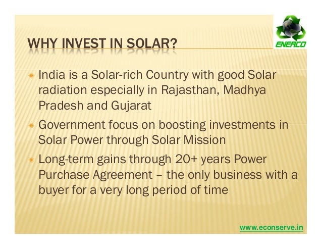 WHY INVEST IN SOLAR? India is a Solar-rich Country with good Solar radiation especially in Rajasthan, Madhya Pradesh and G...