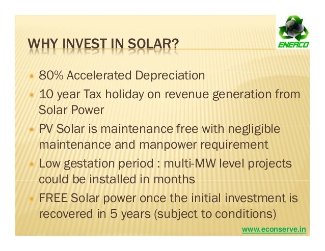 WHY INVEST IN SOLAR? 80% Accelerated Depreciation 10 year Tax holiday on revenue generation from Solar Power PV Solar is m...
