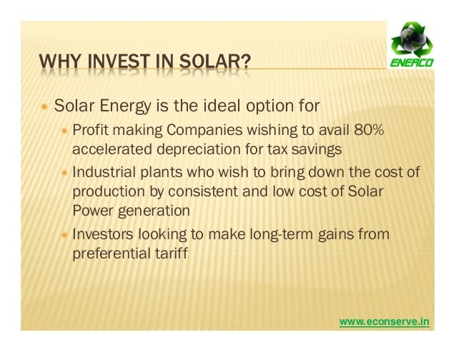 WHY INVEST IN SOLAR? Solar Energy is the ideal option for Profit making Companies wishing to avail 80% accelerated depreci...