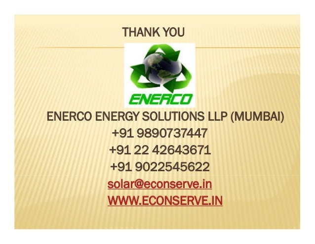THANK YOU ENERCO ENERGY SOLUTIONS LLP (MUMBAI) +91 9890737447 +91 22 42643671 +91 9022545622 solar@econserve.in WWW.ECONSE...
