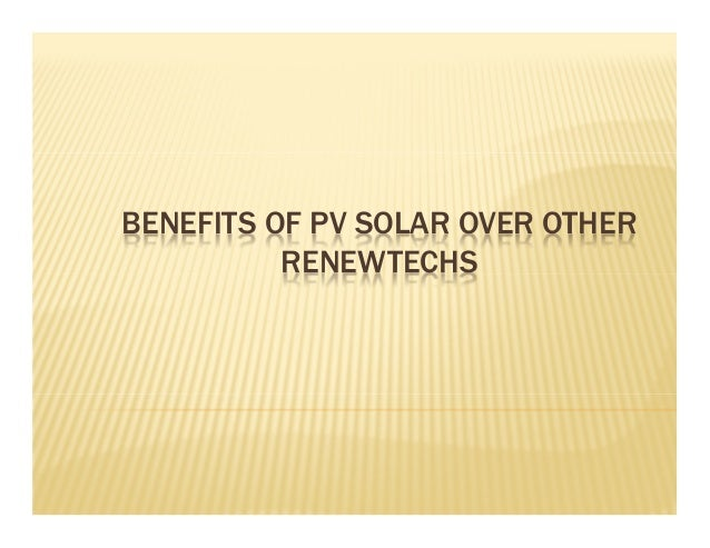BENEFITS OF PV SOLAR OVER OTHER RENEWTECHS