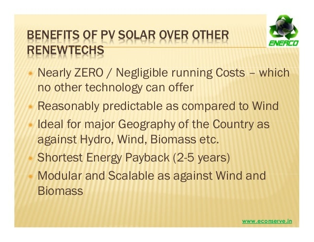 BENEFITS OF PV SOLAR OVER OTHER RENEWTECHS Nearly ZERO / Negligible running Costs – which no other technology can offer Re...