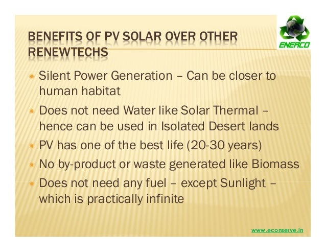 BENEFITS OF PV SOLAR OVER OTHER RENEWTECHS Silent Power Generation – Can be closer to human habitat Does not need Water li...