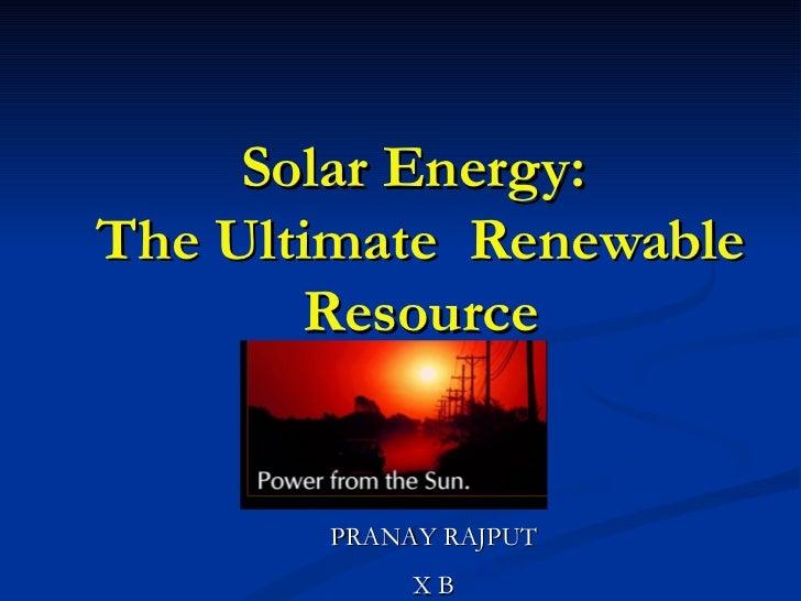 Solar Energy:  The Ultimate  Renewable Resource PRANAY RAJPUT X B