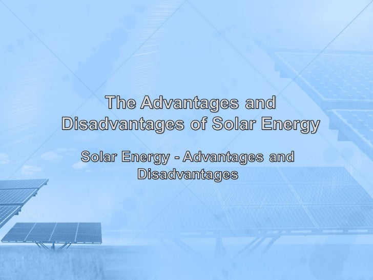 Solar EnergyAdvantages andDisadvantages• There is great controversy regarding the  usefulness and drawbacks of solar energ...