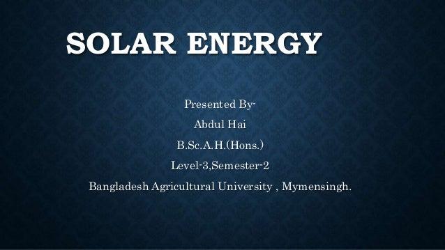 SOLAR ENERGY Presented By- Abdul Hai B.Sc.A.H.(Hons.) Level-3,Semester-2 Bangladesh Agricultural University , Mymensingh.