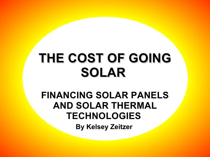 THE COST OF GOING SOLAR  FINANCING SOLAR PANELS AND SOLAR THERMAL TECHNOLOGIES  By Kelsey Zeitzer