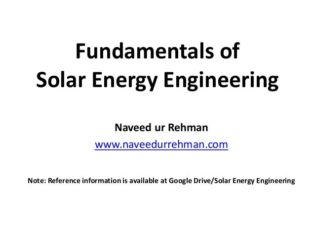 Fundamentals of Solar Energy Engineering Naveed ur Rehman www.naveedurrehman.com Note: Reference information is available ...