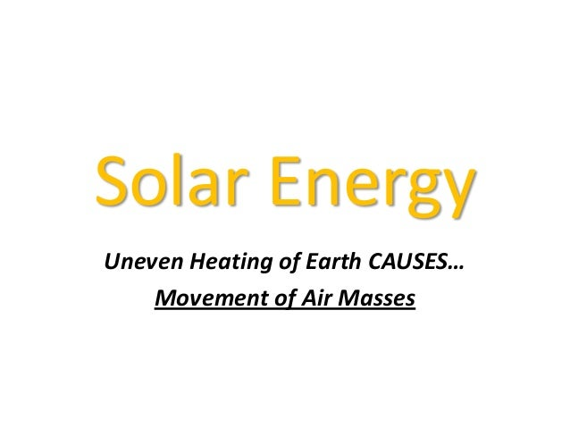 Solar Energy Uneven Heating of Earth CAUSES… Movement of Air Masses