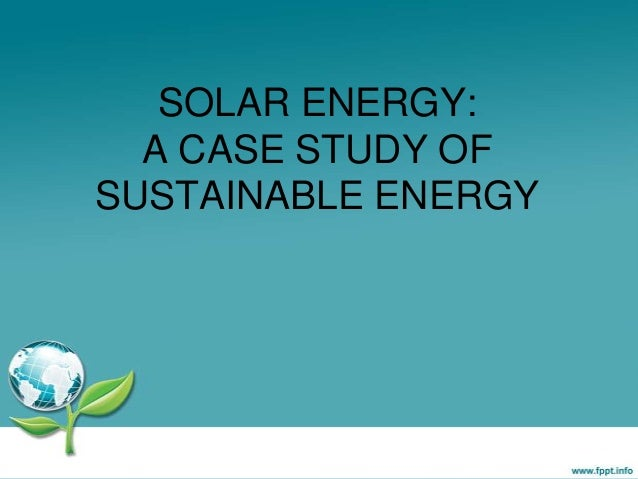 SOLAR ENERGY: A CASE STUDY OF SUSTAINABLE ENERGY