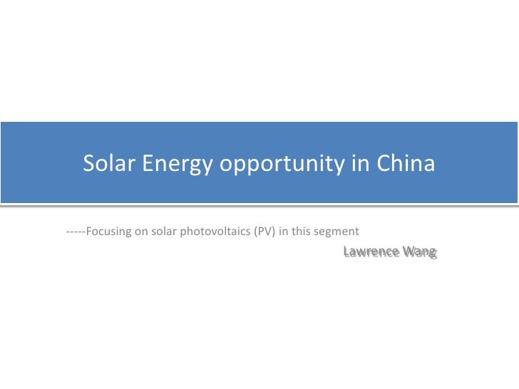 Solar Energy opportunity in China<br />-----Focusing on solar photovoltaics (PV) in this segment<br />Lawrence Wang<br />