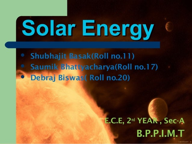 Solar EnergySolar Energy  Shubhajit Basak(Roll no.11)  Saumik Bhattyacharya(Roll no.17)  Debraj Biswas( Roll no.20) E.C...