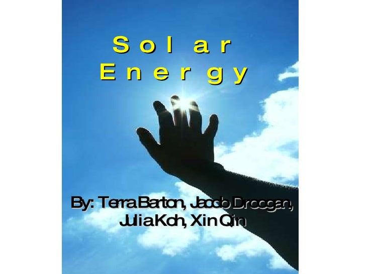 Solar Energy By: Terra Barton, Jacob Droogan, Julia Koh, Xin Qin