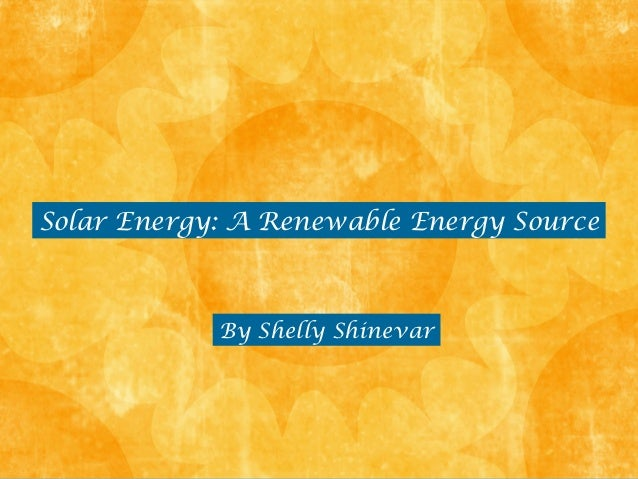 Solar Energy: A Renewable Energy Source            By Shelly Shinevar