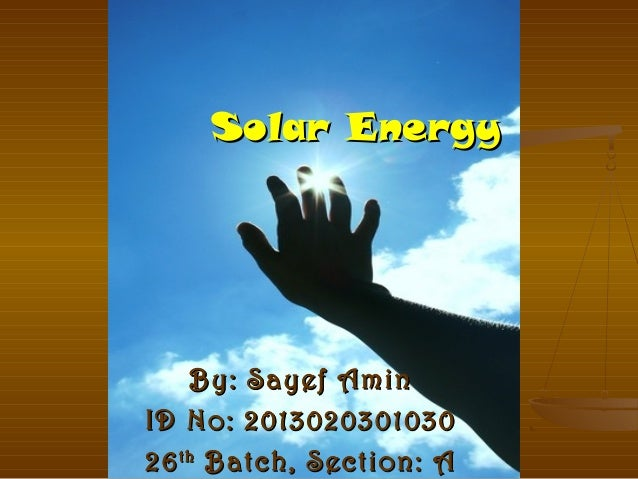 Solar Energy  By: Sayef Amin ID No: 2013020301030 26 th Batch, Section: A