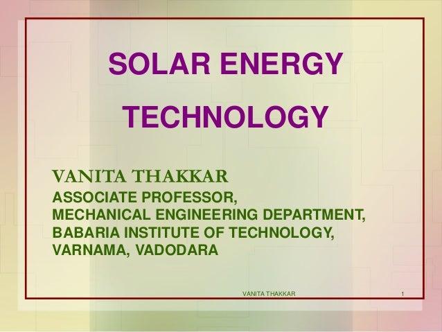 1 SOLAR ENERGY TECHNOLOGY VANITA THAKKAR ASSOCIATE PROFESSOR, MECHANICAL ENGINEERING DEPARTMENT, BABARIA INSTITUTE OF TECH...
