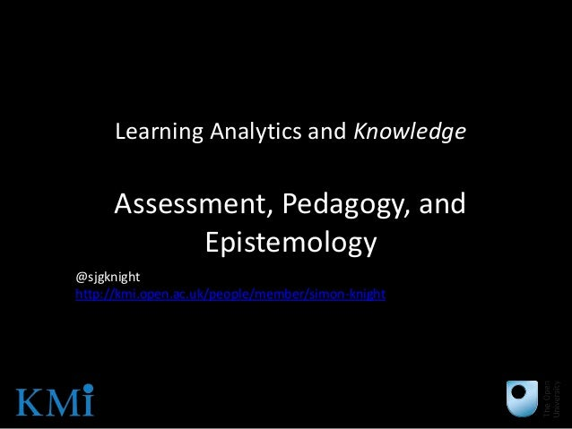 Learning Analytics and Knowledge     Assessment, Pedagogy, and           Epistemology@sjgknighthttp://kmi.open.ac.uk/peopl...