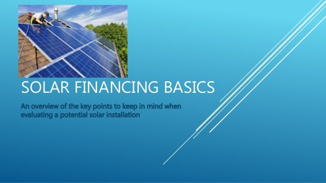 SOLAR FINANCING BASICS An overview of the key points to keep in mind when evaluating a potential solar installation