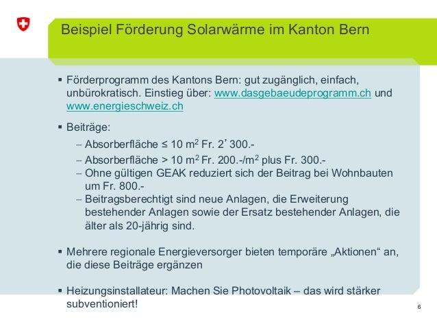6 Beispiel Förderung Solarwärme im Kanton Bern Förderprogramm des Kantons Bern: gut zugänglich, einfach, unbürokratisch. E...