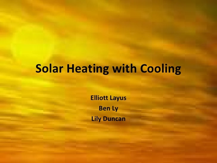 Solar Heating with Cooling<br />Elliott Layus<br />Ben Ly<br />Lily Duncan<br />