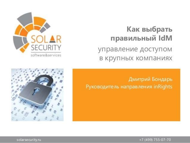 solarsecurity.ru +7 (499) 755-07-70 Дмитрий Бондарь Руководитель направления inRights Как выбрать правильный IdM управлени...