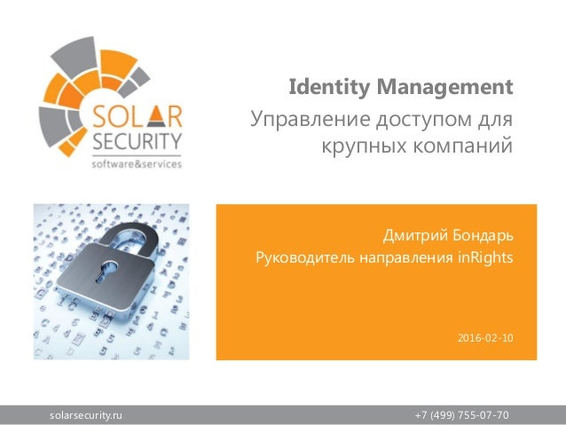 solarsecurity.ru +7 (499) 755-07-70 Дмитрий Бондарь Руководитель направления inRights Identity Management Управление досту...