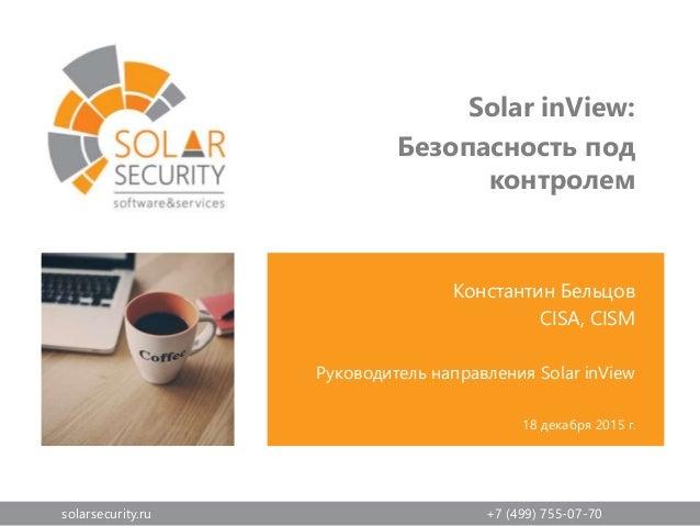 solarsecurity.ru +7 (499) 755-07-70 Константин Бельцов CISA, CISM Руководитель направления Solar inView 18 декабря 2015 г....