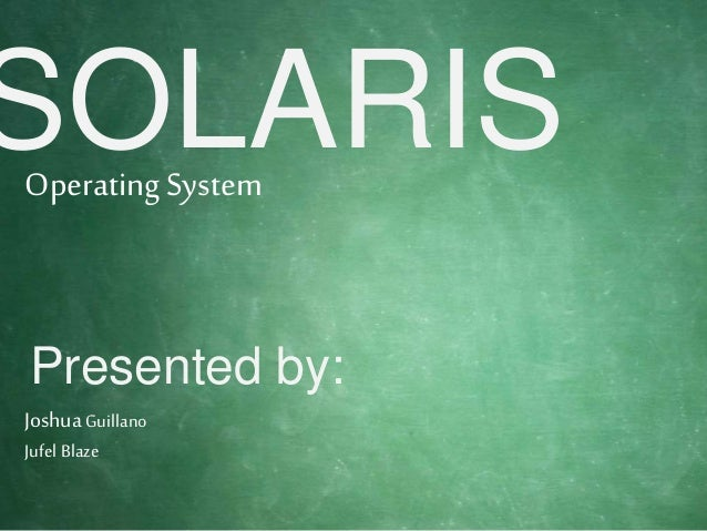 SOLARIS Presented by: OperatingSystem JoshuaGuillano Jufel Blaze