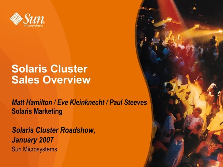 Solaris ClusterSales OverviewMatt Hamilton / Eve Kleinknecht / Paul SteevesSolaris MarketingSolaris Cluster Roadshow,Janua...