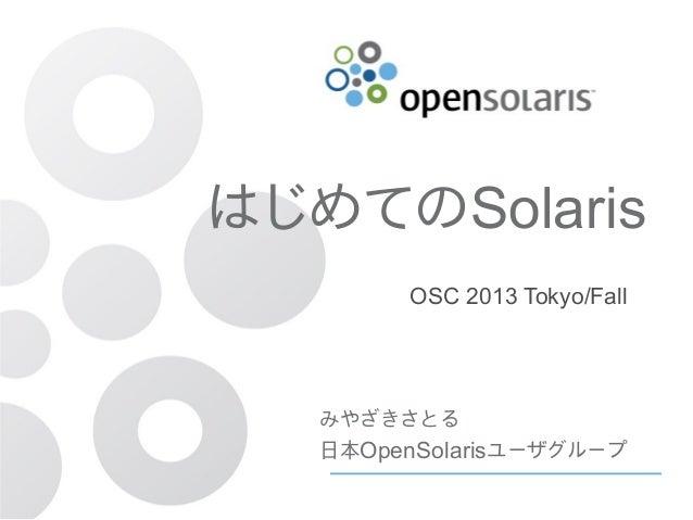 はじめてのSolaris OSC 2013 Tokyo/Fall  みやざきさとる 日本OpenSolarisユーザグループ はじめてのSolaris OSC2013 Tokyo/Fall