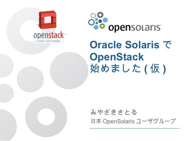 Oracle Solarisで  OpenStack  始めました(仮)  みやざきさとる  日本OpenSolarisユーザグループ