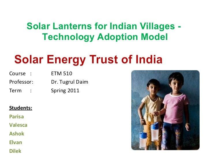 Solar Lanterns for Indian Villages -  Technology Adoption Model <ul><li>Course : ETM 510 </li></ul><ul><li>Professor:  Dr....