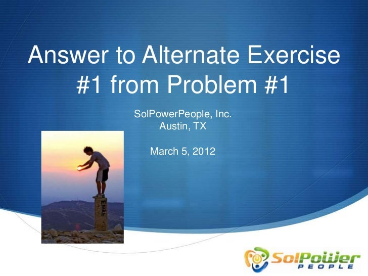 Answer to Alternate Exercise   #1 from Problem #1         SolPowerPeople, Inc.              Austin, TX            March 5,...