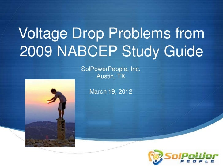Voltage Drop Problems from2009 NABCEP Study Guide        SolPowerPeople, Inc.             Austin, TX          March 19, 2012