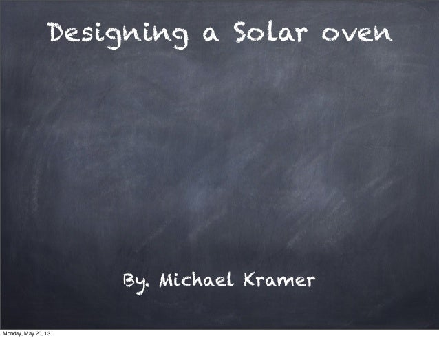 Designing a Solar ovenBy. Michael KramerMonday, May 20, 13