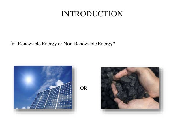 INTRODUCTION  Renewable Energy or Non-Renewable Energy? OR