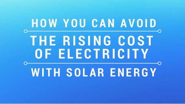 HOW YOU CAN AVOID THE RISING COST OF ELECTRICITY WITH SOLAR ENERGY